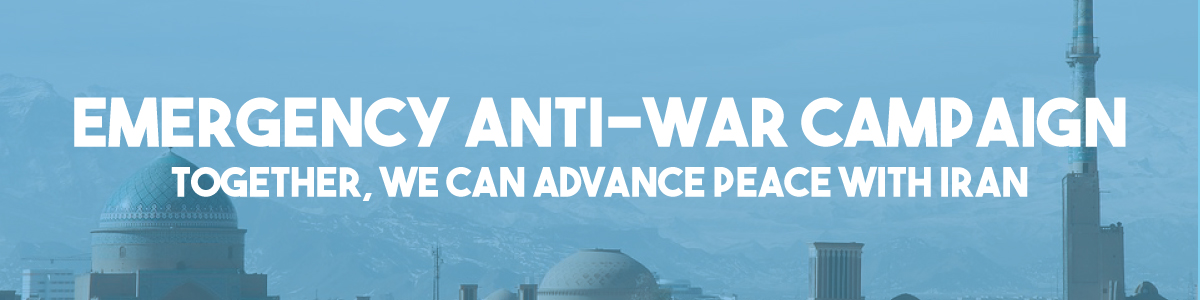Emergency Anti-War Campaign to Prevent A Reckless War with Iran!